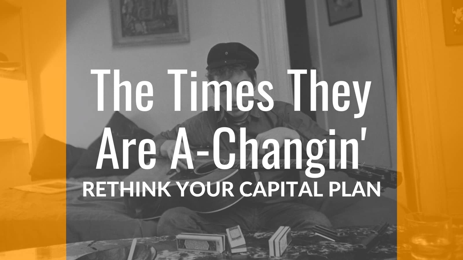 The Times They Are A-changin' – Rethink Your Capital Plan