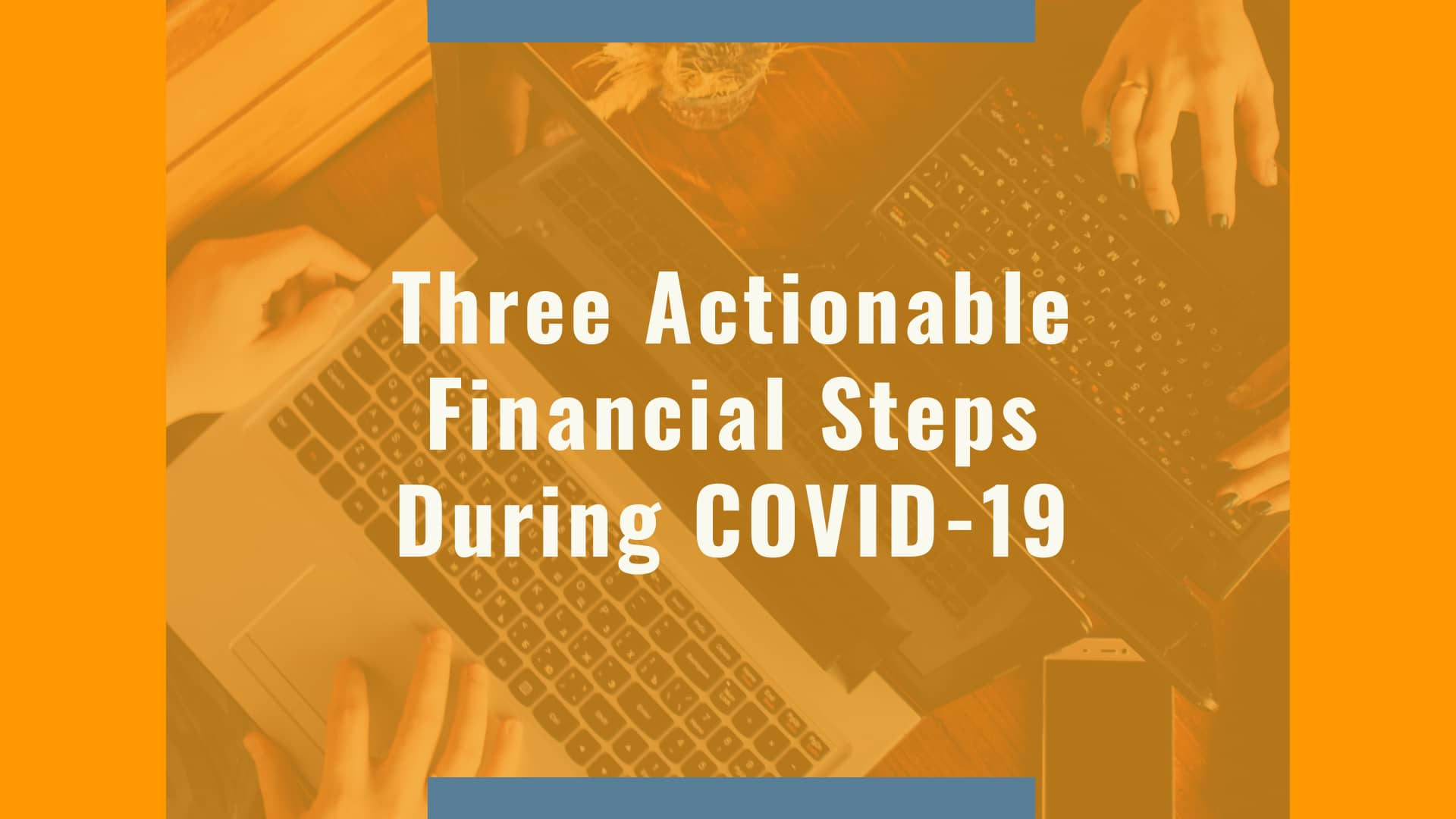 Three Actionable Financial Steps During Covid