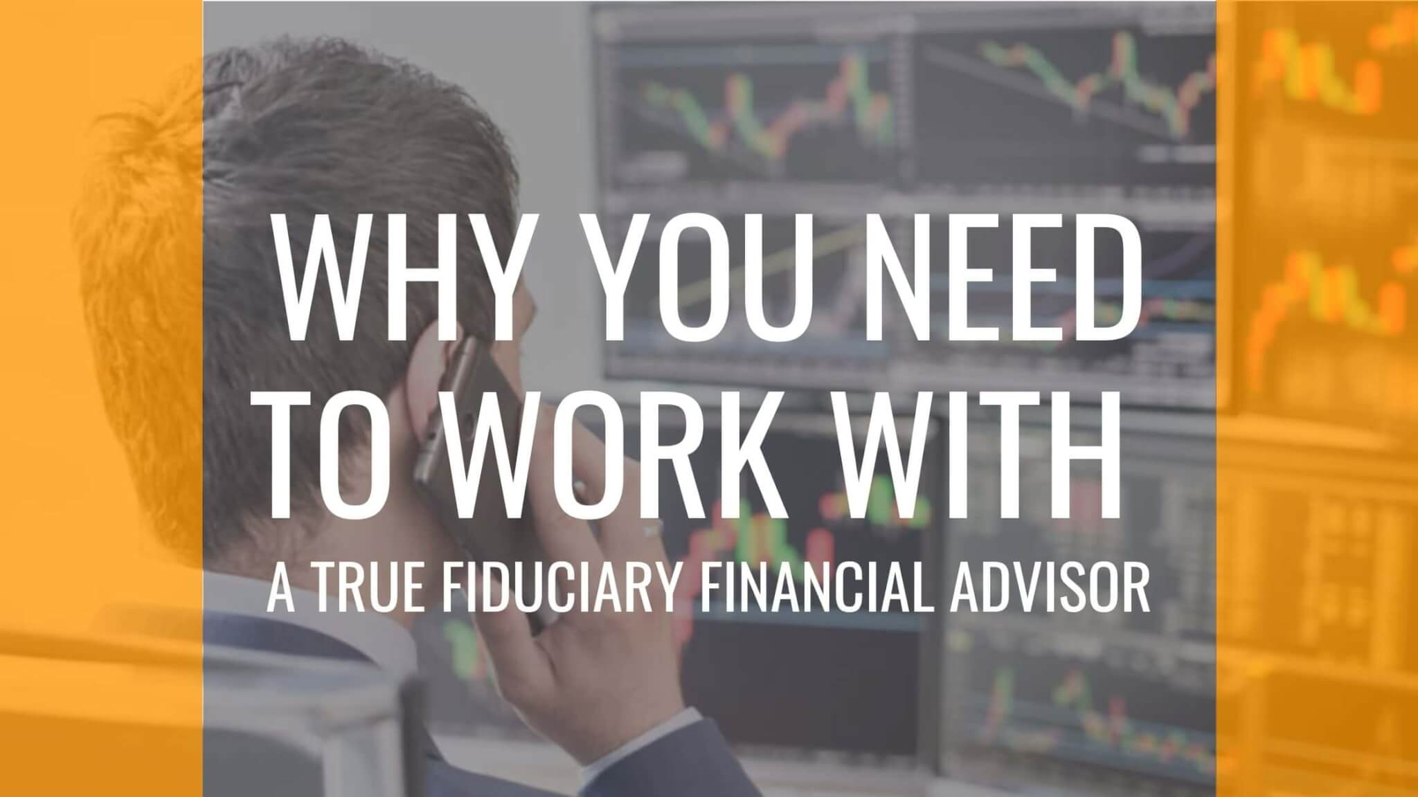 Why Work With A True Fiduciary Advisor